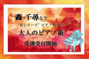 \受講受付開始!!/轟 千尋先生新シリーズセミナー『大人のピアノ術』